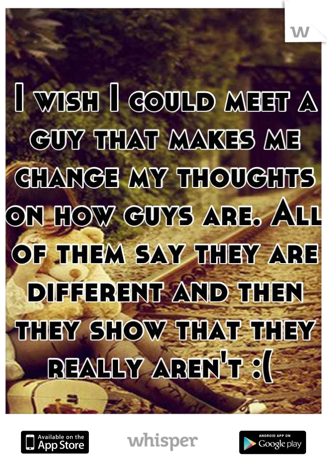 I wish I could meet a guy that makes me change my thoughts on how guys are. All of them say they are different and then they show that they really aren't :(