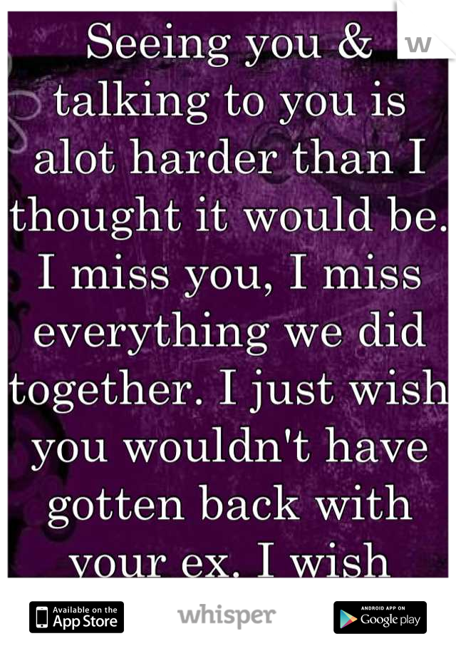 Seeing you & talking to you is alot harder than I thought it would be. I miss you, I miss everything we did together. I just wish you wouldn't have gotten back with your ex. I wish you'd come back.....