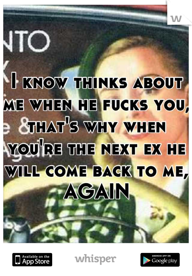I know thinks about me when he fucks you, that's why when you're the next ex he will come back to me, AGAIN
