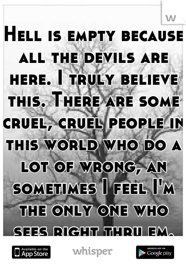 Hell is empty because all the devils are here. I truly believe this. There are some cruel, cruel people in this world who do a lot of wrong, an sometimes I feel I'm the only one who sees right thru em.