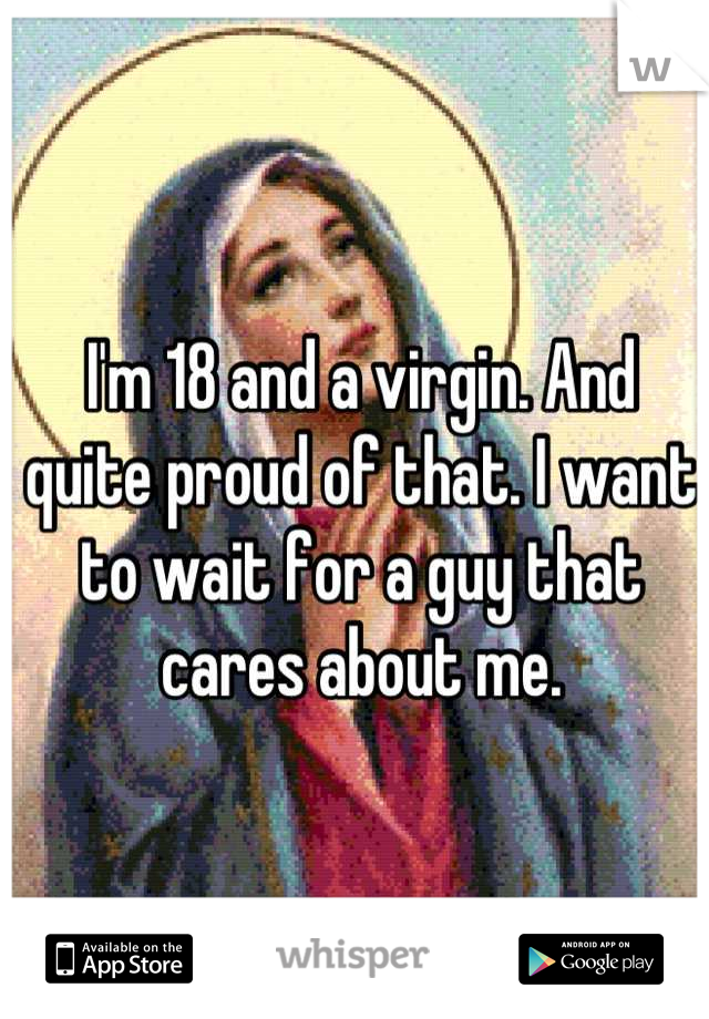I'm 18 and a virgin. And quite proud of that. I want to wait for a guy that cares about me.