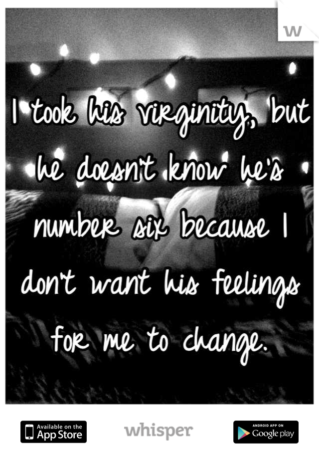 I took his virginity, but he doesn't know he's number six because I don't want his feelings for me to change.