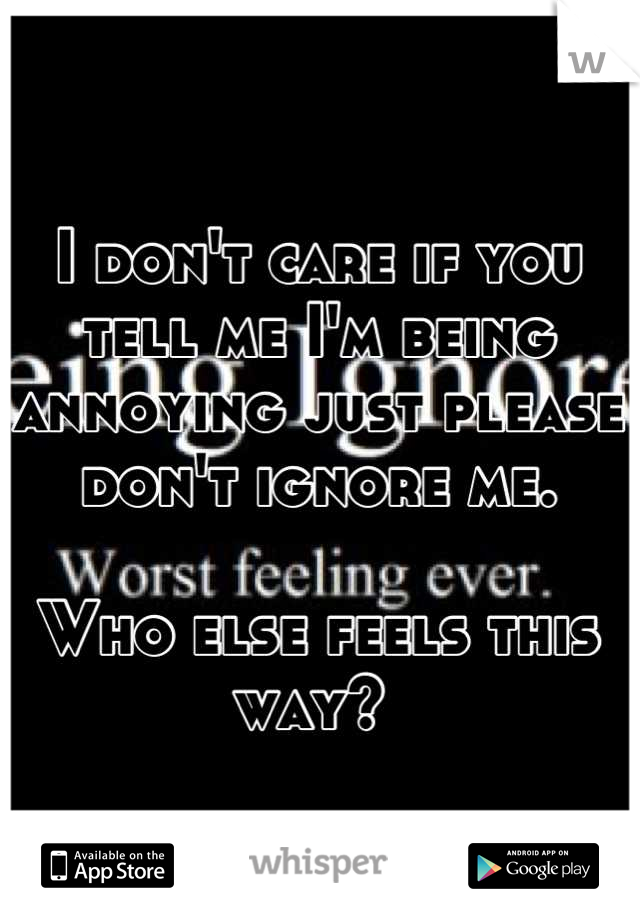 I don't care if you tell me I'm being annoying just please don't ignore me.   Who else feels this way?