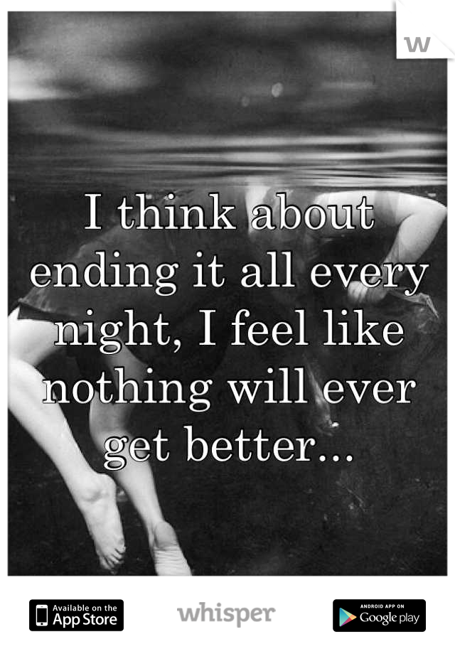 I think about ending it all every night, I feel like nothing will ever get better...