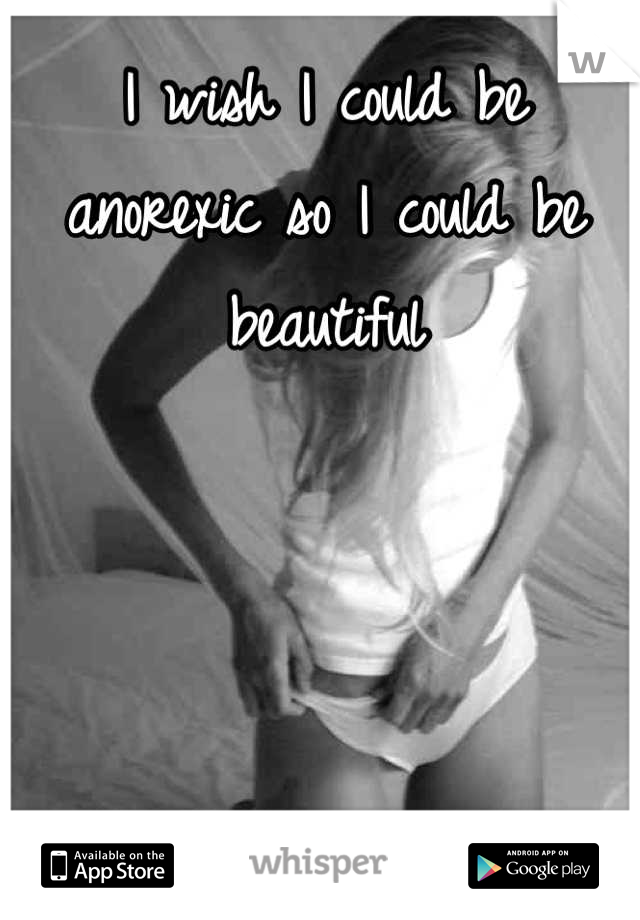 I wish I could be anorexic so I could be beautiful