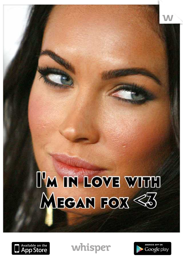 I'm in love with Megan fox <3