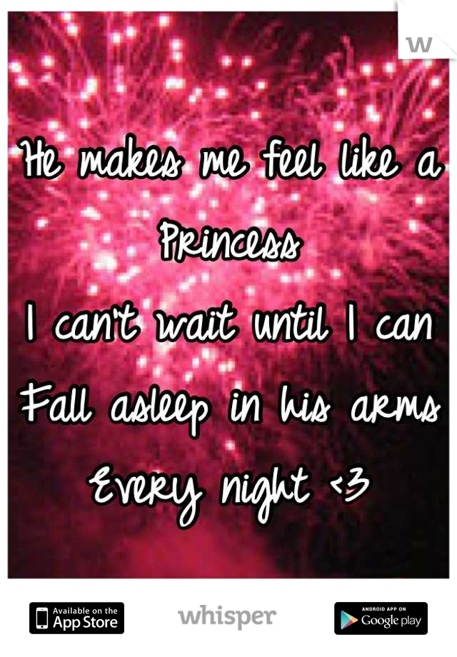 He makes me feel like a Princess I can't wait until I can Fall asleep in his arms Every night <3