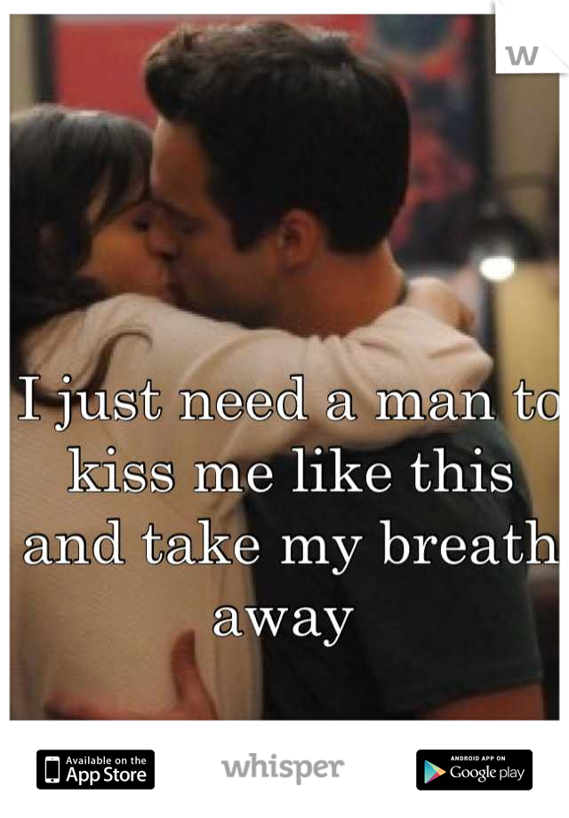 I just need a man to kiss me like this and take my breath away