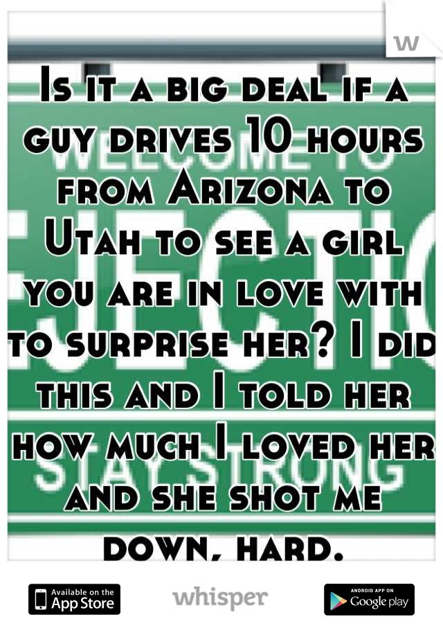 Is it a big deal if a guy drives 10 hours from Arizona to Utah to see a girl you are in love with to surprise her? I did this and I told her how much I loved her and she shot me down, hard.
