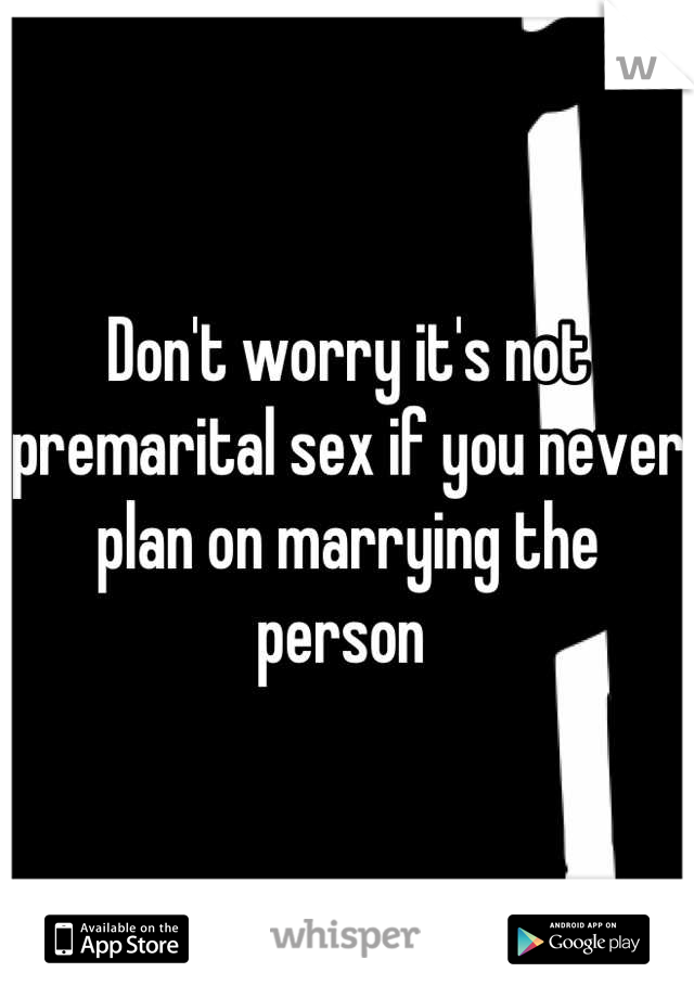 Don't worry it's not premarital sex if you never plan on marrying the person