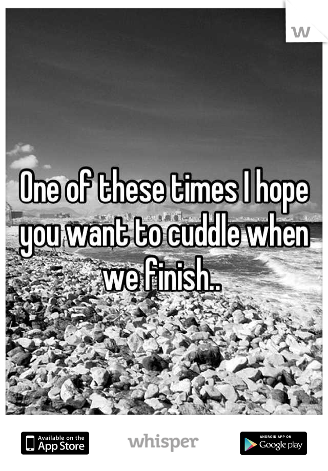 One of these times I hope you want to cuddle when we finish..