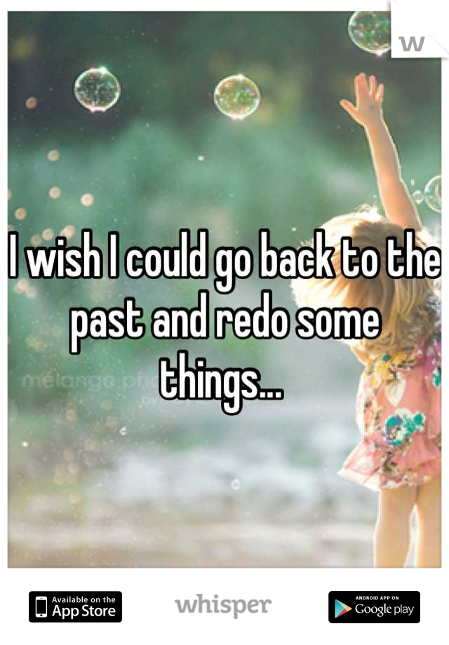 I wish I could go back to the past and redo some things...