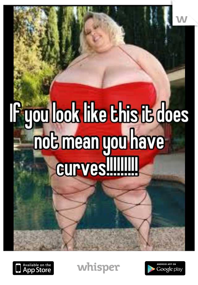 If you look like this it does not mean you have curves!!!!!!!!!