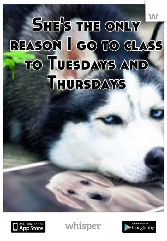 She's the only reason I go to class to Tuesdays and Thursdays