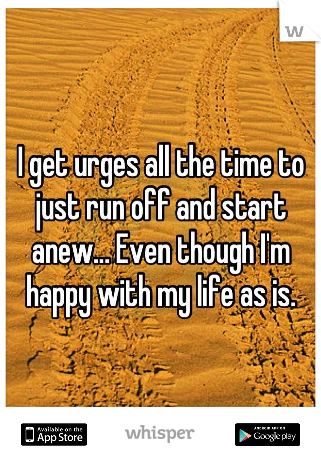 I get urges all the time to just run off and start anew... Even though I'm happy with my life as is.