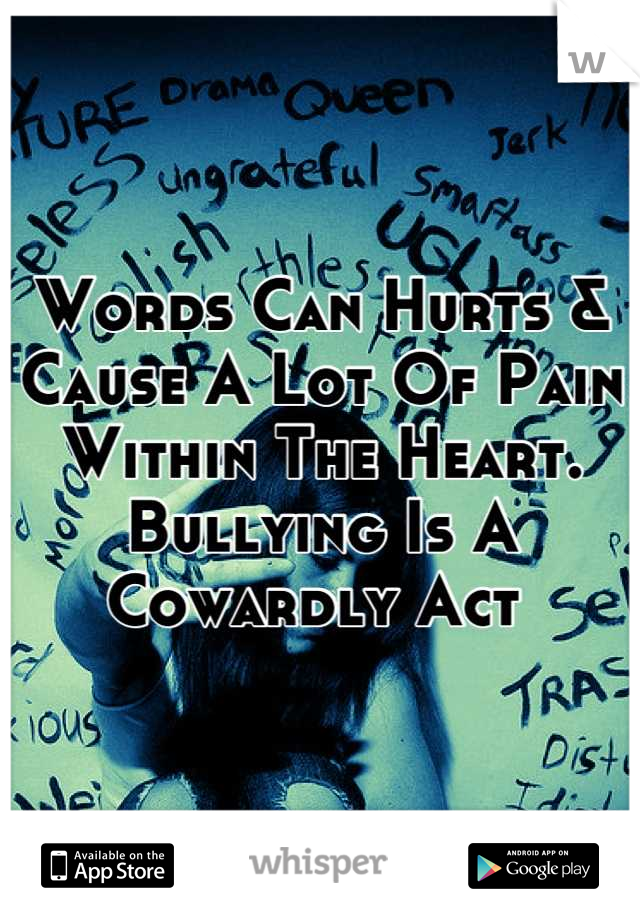 Words Can Hurts & Cause A Lot Of Pain Within The Heart. Bullying Is A Cowardly Act