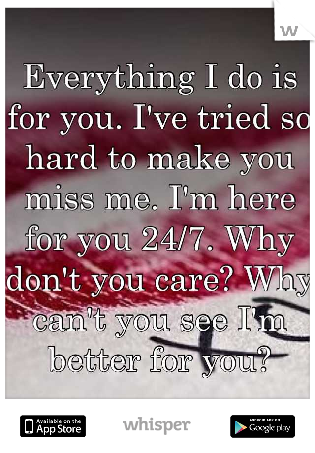 Everything I do is for you. I've tried so hard to make you miss me. I'm here for you 24/7. Why don't you care? Why can't you see I'm better for you?