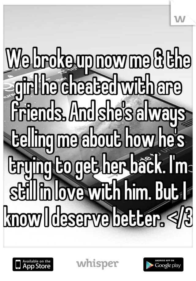 We broke up now me & the girl he cheated with are friends. And she's always telling me about how he's trying to get her back. I'm still in love with him. But I know I deserve better. </3