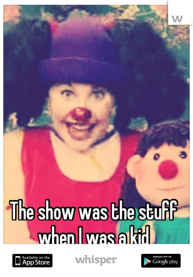 The show was the stuff when I was a kid