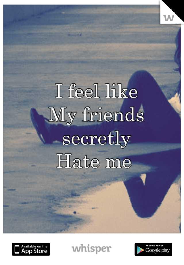 I feel like  My friends secretly  Hate me