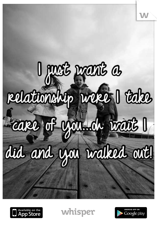 I just want a relationship were I take care of you...oh wait I did and you walked out!