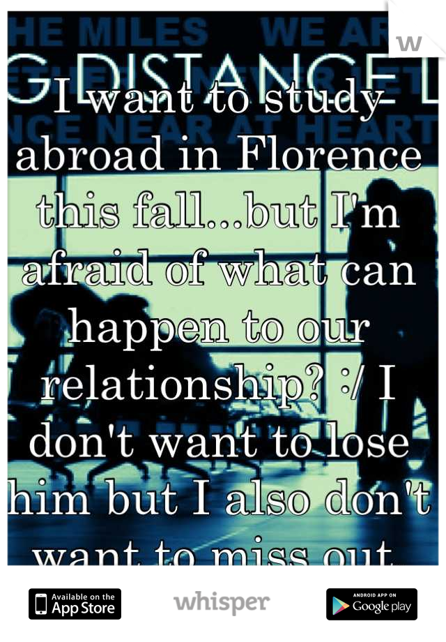 I want to study abroad in Florence this fall...but I'm afraid of what can happen to our relationship? :/ I don't want to lose him but I also don't want to miss out.