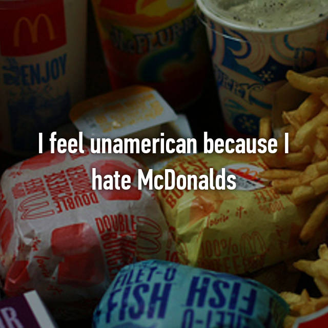 I feel unamerican because I hate McDonalds