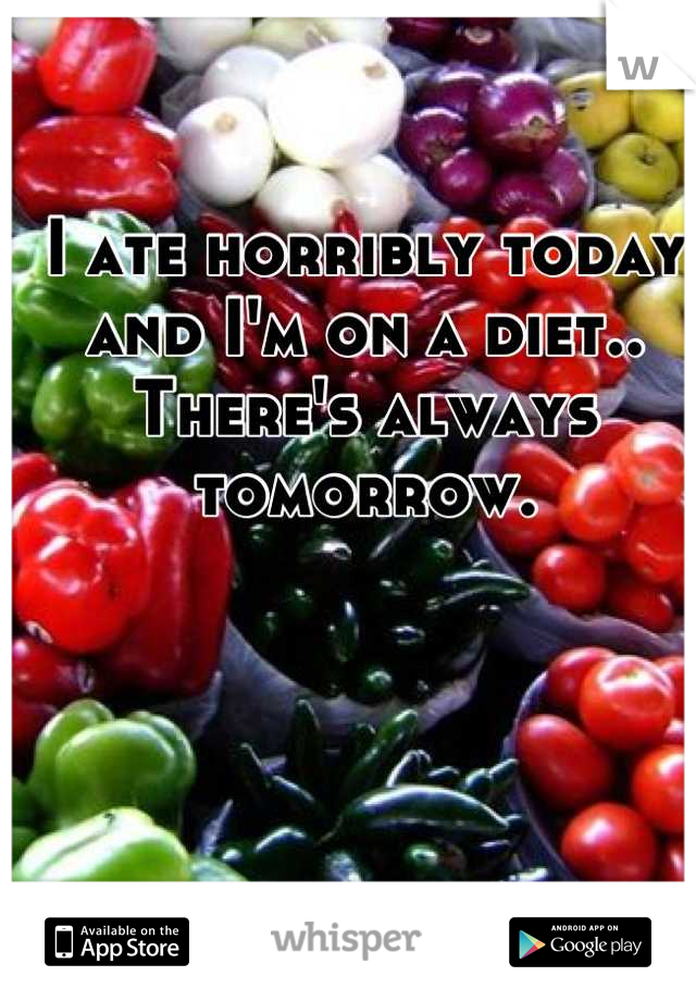 I ate horribly today and I'm on a diet.. There's always tomorrow.