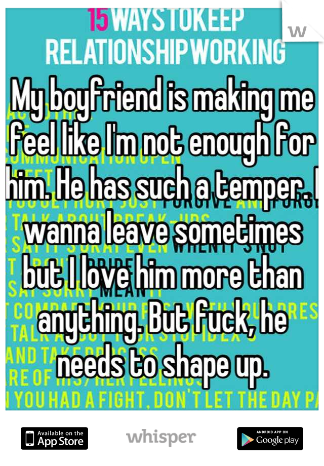 My boyfriend is making me feel like I'm not enough for him. He has such a temper. I wanna leave sometimes but I love him more than anything. But fuck, he needs to shape up.