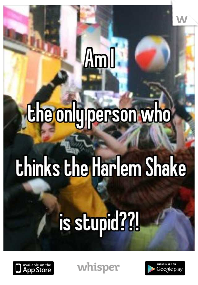 Am I    the only person who    thinks the Harlem Shake   is stupid??!