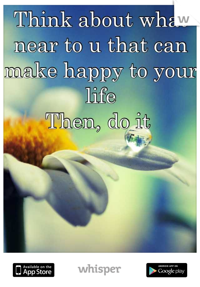 Think about what near to u that can make happy to your life Then, do it