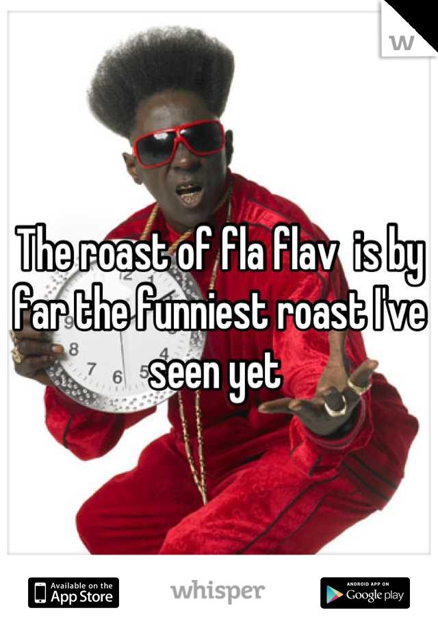 The roast of fla flav  is by far the funniest roast I've seen yet