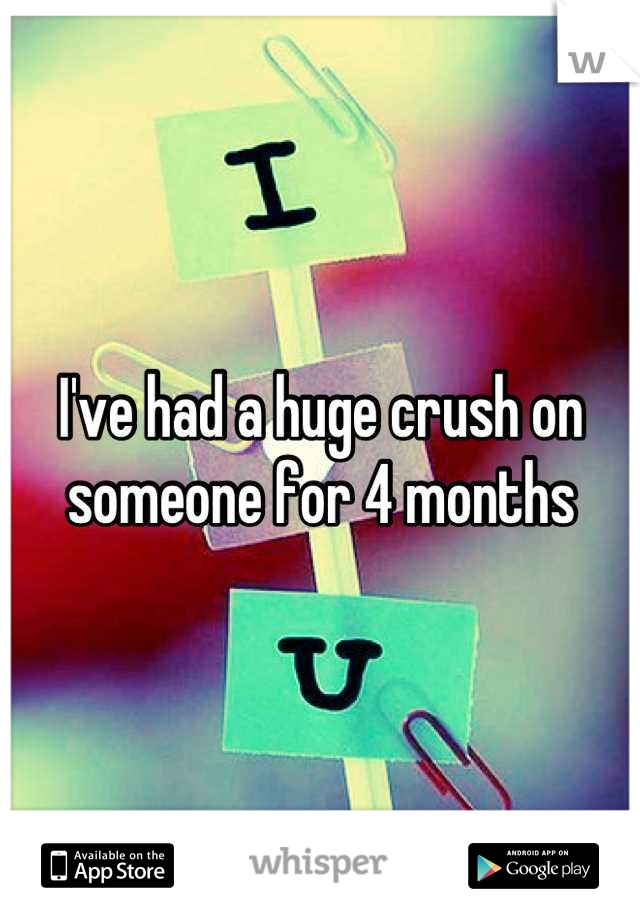 I've had a huge crush on someone for 4 months