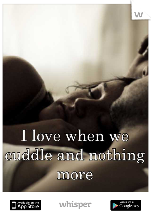 I love when we cuddle and nothing more