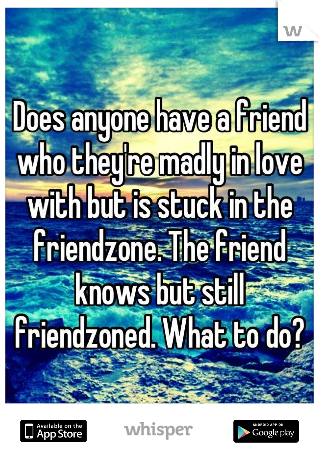 Does anyone have a friend who they're madly in love with but is stuck in the friendzone. The friend knows but still friendzoned. What to do?
