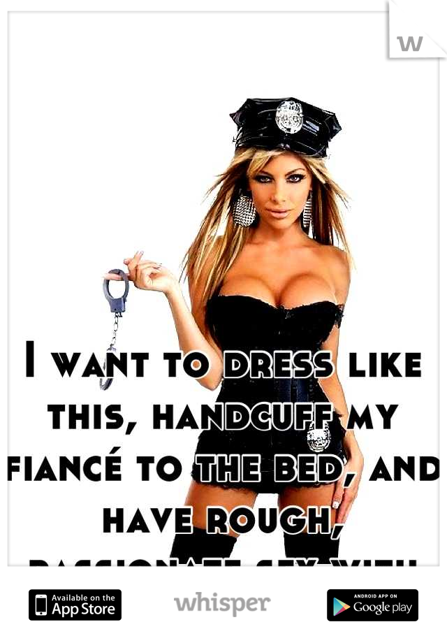 I want to dress like this, handcuff my fiancé to the bed, and have rough, passionate sex with him.