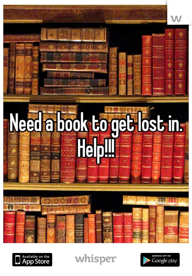 Need a book to get lost in. Help!!!