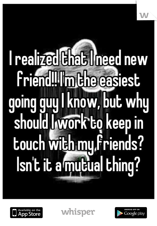 I realized that I need new friend!! I'm the easiest going guy I know, but why should I work to keep in touch with my friends? Isn't it a mutual thing?