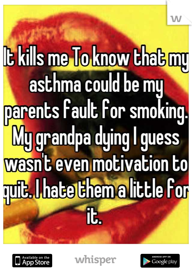 It kills me To know that my asthma could be my parents fault for smoking. My grandpa dying I guess wasn't even motivation to quit. I hate them a little for it.