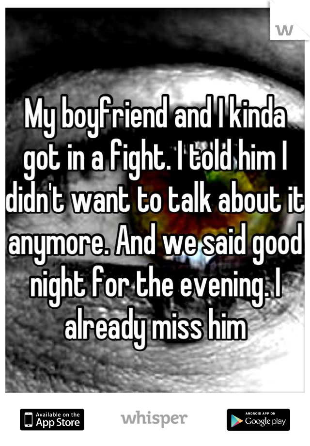 My boyfriend and I kinda got in a fight. I told him I didn't want to talk about it anymore. And we said good night for the evening. I already miss him