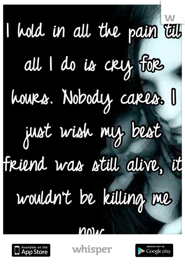 I hold in all the pain til all I do is cry for hours. Nobody cares. I just wish my best friend was still alive, it wouldn't be killing me now.
