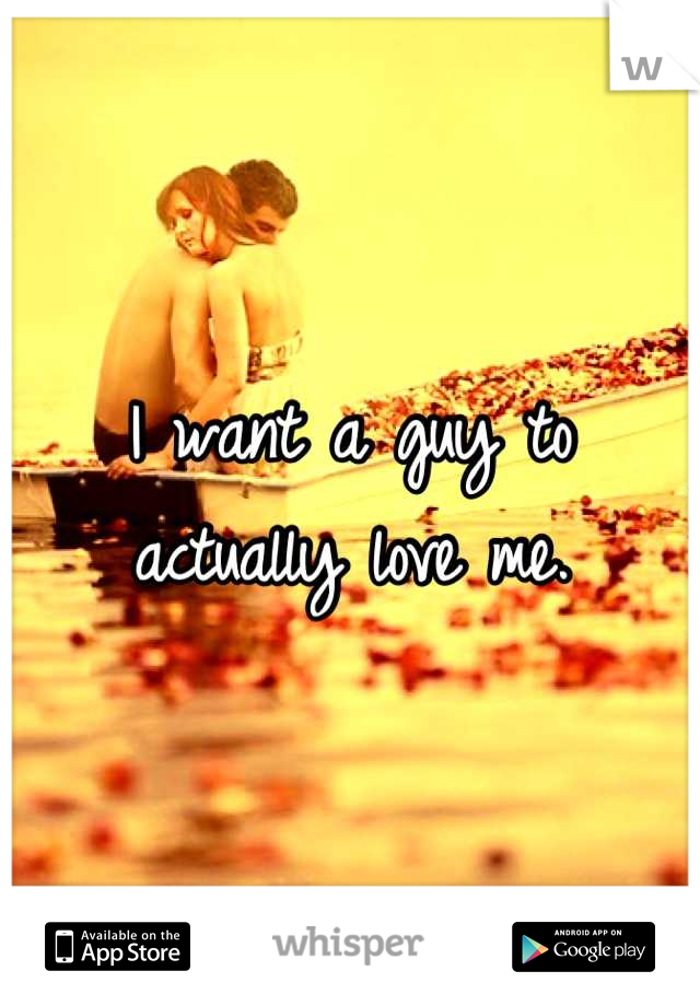 I want a guy to actually love me.