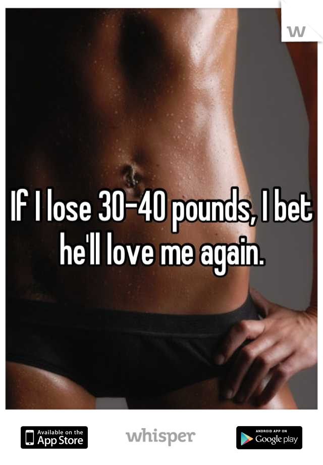 If I lose 30-40 pounds, I bet he'll love me again.