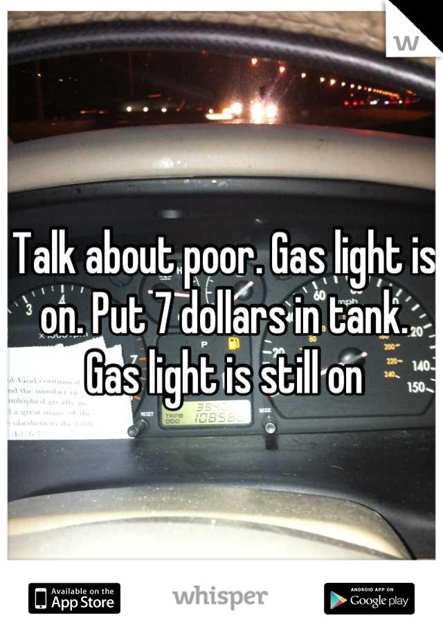 Talk about poor. Gas light is on. Put 7 dollars in tank. Gas light is still on