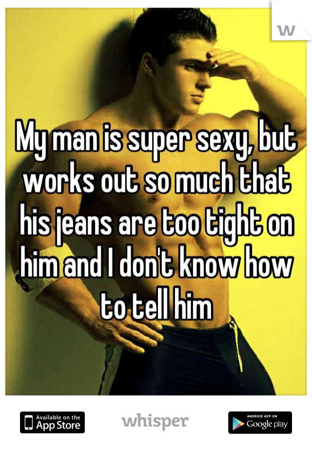 My man is super sexy, but works out so much that his jeans are too tight on him and I don't know how to tell him