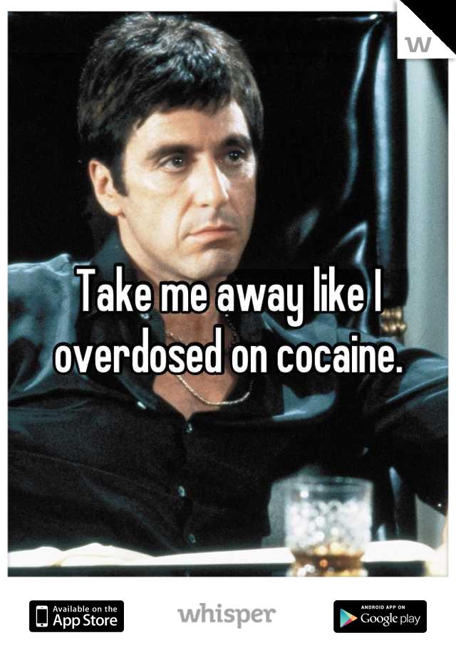 Take me away like I overdosed on cocaine.