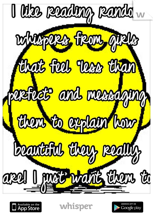 """I like reading random whispers from girls that feel """"less than perfect"""" and messaging them to explain how beautiful they really are! I just want them to smile :)"""