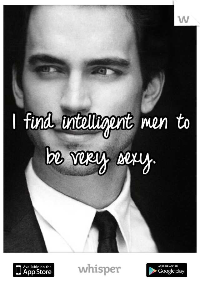 I find intelligent men to be very sexy.