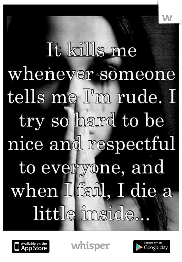 It kills me whenever someone tells me I'm rude. I try so hard to be nice and respectful to everyone, and when I fail, I die a little inside...