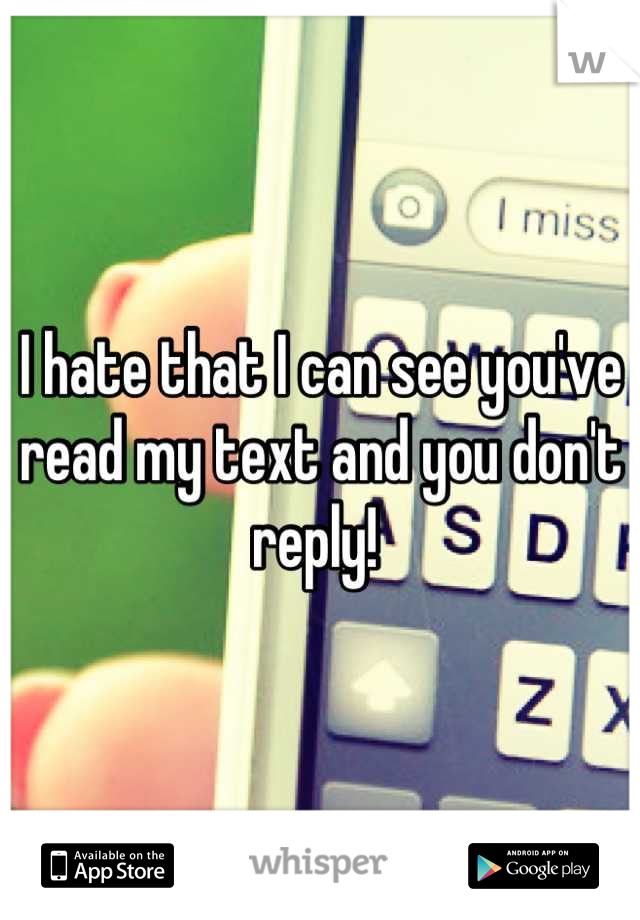 I hate that I can see you've read my text and you don't reply!